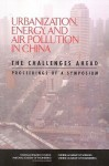Urbanization, Energy, and Air Pollution in China: The Challenges Ahead -- Proceedings of a Symposium - Chinese Academy of Engineering, National Academy of Engineering, National Research Council, Chinese Academy of Sciences