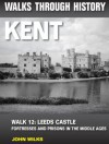 Walks Through History: Kent. Walk 12. Leeds Castle: fortresses and prisons in the Middle Ages - John Wilks