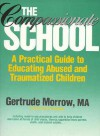 The Compassionate School: A Practical Guide to Educating Abused and Traumatized Children - Gertrude Morrow