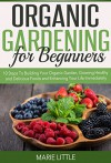 Organic Gardening For Beginners: 10 Steps To Building Your Organic Garden, Growing Healthy and Delicious Foods and Enhancing Your Life Immediately - Marie Little