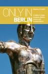 Only in Berlin: Guide to Hidden Corners, Little-Known Places & Unusual Objects - Duncan J.D. Smith