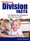 Mastering Division Facts: Fun Activities and Tests to Help Your Child Learn Division - Chris James