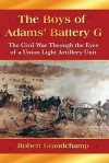 The Boys of Adams' Battery G: The Civil War Through the Eyes of a Union Light Artillery Unit - Robert Grandchamp, Glenn Laxton