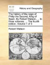 The History of the Reign of Philip the Second, King of Spain. by Robert Watson, ... in Three Volumes. ... the Fourth Edition. Volume 1 of 3 - Robert Watson