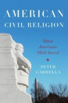 American Civil Religion: What Americans Hold Sacred - Peter Gardella