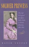 Soldier Princess: The Life and Legend of Agnes Salm-Salm in North America, 1861-1867 - David Coffey