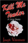 Kill Me Tender: A Love Story - Joseph Valentinetti