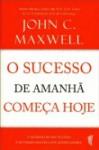 O Sucesso de Amanhã Começa Hoje - John C. Maxwell