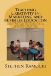 Teaching Creativity in Marketing and Business Education: A Concise Compilation of Concepts and Methodologies That Will Increase Students' Creativity - Stephen P. Ramocki