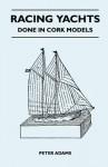 Racing Yachts - Done in Cork Models - Peter Adams