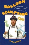 Balloon Sculpting: A Fun and Easy Guide to Making Balloon Animals, Toys, and Games - Bruce Fife
