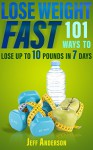 Lose Weight Fast: 101 Ways to Lose up to 10 Pounds in 7 Days (Weight Loss, Lose Weight Fast, How to Lose Weight, Weight Loss Motivation, Weight Loss for Women) - Jeff Anderson