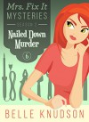 NAILED DOWN MURDER (Mrs. Fix It Mysteries Book 6) - Belle Knudson