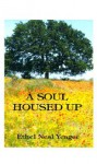 A Soul Housed Up: A Selection of Thew Writing of Ethel Neal Yeager - Ethel Neal Yeager