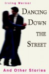 Dancing Down the Street: And Other Stories - Irving Werner