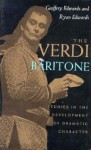 The Verdi Baritone: Studies in the Development of Dramatic Character - Geoffrey Edwards, Ryan Edwards