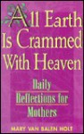 All Earth is Crammed with Heaven: Daily Reflections for Mothers - Mary Van Balen Holt, Mary V. Holt