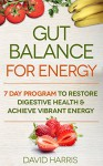 Gut Balance For Energy: 7 Day Program To Restore Digestive Health & Achieve Vibrant Energy - David Harris
