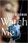 Watch Me: A Gripping Psychological Thriller - Jody Gehrman