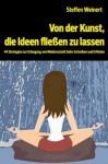 Von der Kunst, die Ideen fließen zu lassen: 44 Strategien zur Erlangung von Meisterschaft beim Schreiben und Erfinden - Steffen Weinert