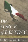 The Force of Destiny: A History of Italy Since 1796 - Christopher Duggan