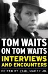 Tom Waits on Tom Waits: Interviews and Encounters - Paul Maher, Jr.