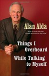 Things I Overheard While Talking to Myself Things I Overheard While Talking to Myself Things I Overheard While Talking to Myself - Alan Alda