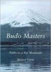 Budo Masters: Paths to a Far Mountain - Michael Clark