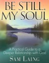 Be Still, My Soul: A Practical Guide to a Deeper Relationship with God - Sam Laing