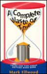 A Complete Waste of Time: Tales and Tips About Getting More Done - Mark Ellwood