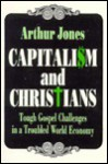 Capitalism And Christians: Tough Gospel Challenges In A Troubled World Economy - Arthur Jones