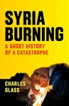 Syria Burning: A Short History of a Catastrophe - Charles Glass, Patrick Cockburn
