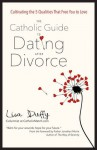 The Catholic Guide to Dating After Divorce: Cultivating the Five Qualities That Free You to Love - Lisa Duffy