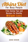 Atkins Diet For Busy People: Time Saving Tips and Recipes For Healthy Weight Loss (Dieting Plans for Weight Loss) - Sarah Benson