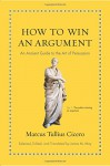 How to Win an Argument: An Ancient Guide to the Art of Persuasion - Marcus Tullius Cicero, James M. May