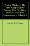 Divine Ministry, The First Gospel: Jesus Among The Nephites: Book of Mormon Commentary, Volume 5 - Monte S. Nyman