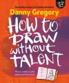 How to Draw Without Talent - Danny Gregory