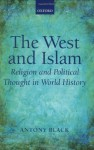 The West and Islam Religion and Political Thought in World History - Antony Black