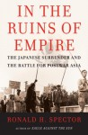 In the Ruins of Empire: The Japanese Surrender and the Battle for Postwar Asia - Ronald H. Spector