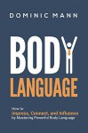 Body Language: How to Impress, Connect, and Influence by Mastering Powerful Body Language (Charisma, Confidence, People Skills, and Social Skills) - Dominic Mann
