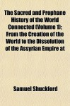 The Sacred and Prophane History of the World Connected (Volume 1); From the Creation of the World to the Dissolution of the Assyrian Empire at - Samuel Shuckford