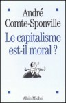 Le capitalisme est-il moral ? - Sur quelques ridicules et tyrannies de notre temps - André Comte-Sponville