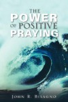 The Power of Positive Praying - John R. Bisagno