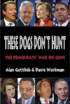 These Dogs Don't Hunt: The Democrats' War on Guns - Alan Gottlieb, Dave Workman