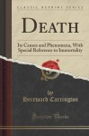 Death: Its Causes and Phenomena, With Special Reference to Immortality (Classic Reprint) - Hereward Carrington
