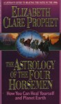 The Astrology of the Four Horsemen: How You Can Heal Yourself and Planet Earth - Elizabeth Clare Prophet