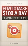 How To Make $100 A Day Using Youtube: Simple Step By Step Methods People Use Everyday To Profit On Youtube - Lucas Jones