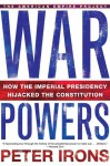 War Powers: How the Imperial Presidency Hijacked the Constitution - Peter H. Irons