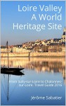 Loire Valley A World Heritage Site: From Sully-sur-Loire to Chalonnes-sur-Loire. Travel Guide 2016 - Jérôme Sabatier