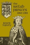 The Welsh Princes: The Native Rulers of Wales 1063-1283 - Roger Turvey